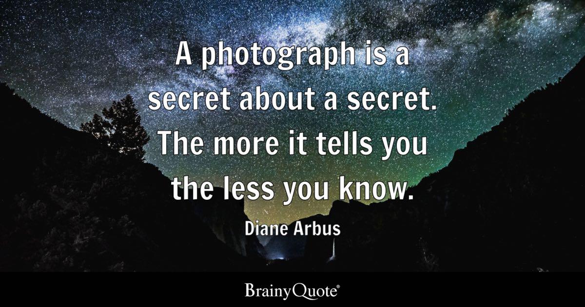 A photograph is a secret about a secret The more it tells you the