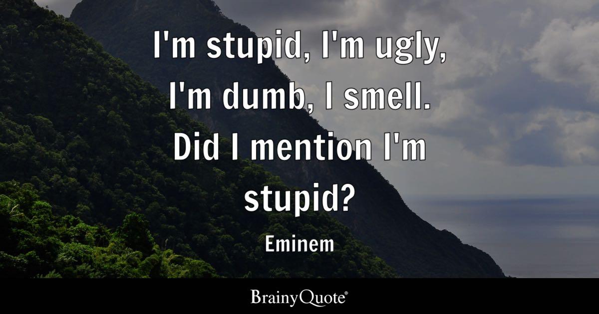 Love Understanding Quotes Wallpaper Eminem I M Stupid I M Ugly I M Dumb I Smell Did I