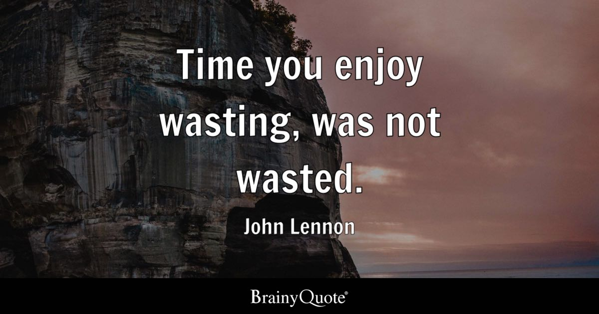 Wasting Time Quotes Wallpaper Time You Enjoy Wasting Was Not Wasted John Lennon