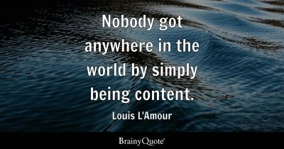 Nobody got anywhere in the world by simply being content ...