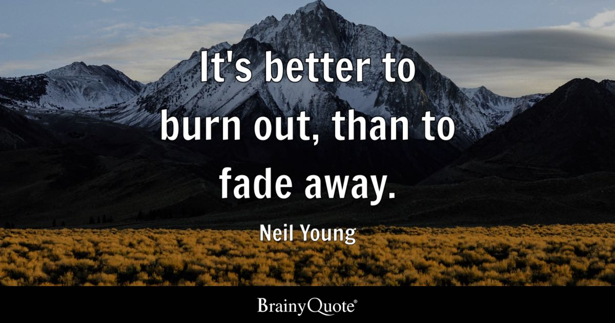 Funny Brainy Quotes Wallpaper Neil Young It S Better To Burn Out Than To Fade Away