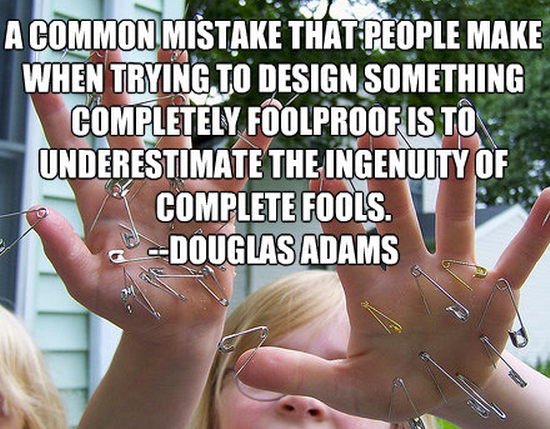 A common mistake that people make when trying to design something completely foolproof is to underestimate the ingenuity of complete fools. Douglas Adams