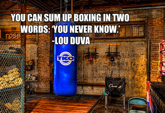 """You can sum up this sport [boxing] in two words: 'You never know.'"""" -Lou Duva"""