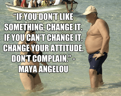 """If you don't like something, change it. If you can't change it, change your attitude. Don't complain."" ~Maya Angelou"