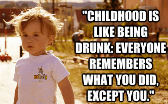 """""""Childhood is like being drunk: everyone remembers what you did, except you."""""""
