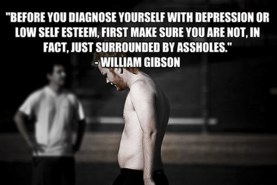 """""""Before you diagnose yourself with depression or low self esteem, first make sure you are not, in fact, just surrounded by assholes."""" - William Gibson"""