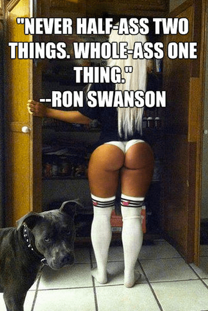 """""""Never half-ass two things. Whole-ass one thing."""" -Ron Swanson"""