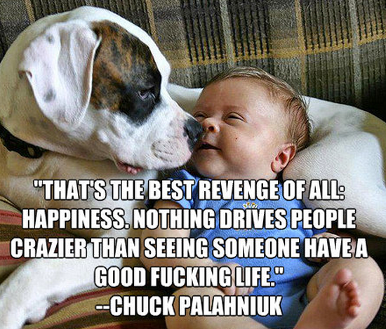 """""""That's the best revenge of all: happiness. Nothing drives people crazier than seeing someone have a good fucking life."""""""