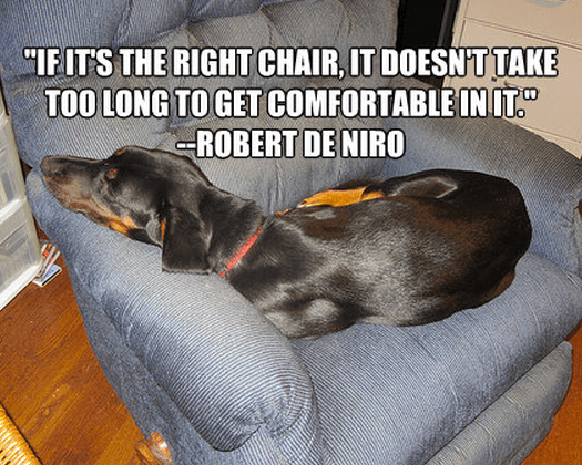 """""""If it's the right chair, it doesn't take too long to get comfortable in it."""""""
