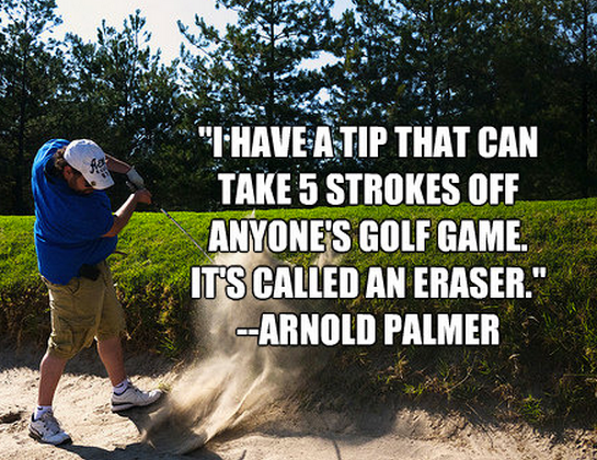 """""""I have a tip that can take 5 strokes off anyone's golf game. It's called an eraser."""""""