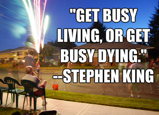 """Get busy living, or get busy dying."""