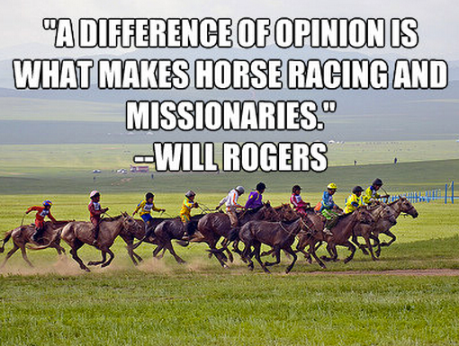 """""""A difference of opinion is what makes horse racing and missionaries."""""""