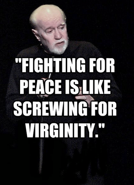 """""""Fighting for peace is like screwing for virginity."""""""