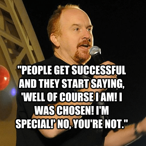 """""""People get successful and they start saying, 'Well of course I am! I was chosen! I'm special!' No, you're not."""""""