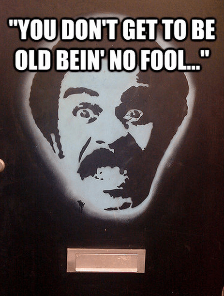 """""""You don't get to be old bein' no fool..."""""""