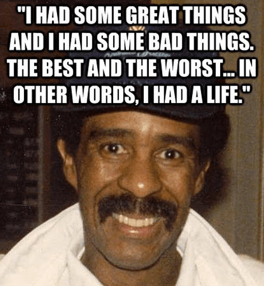 """""""I had some great things and I had some bad things. The best and the worst... In other words, I had a life."""""""