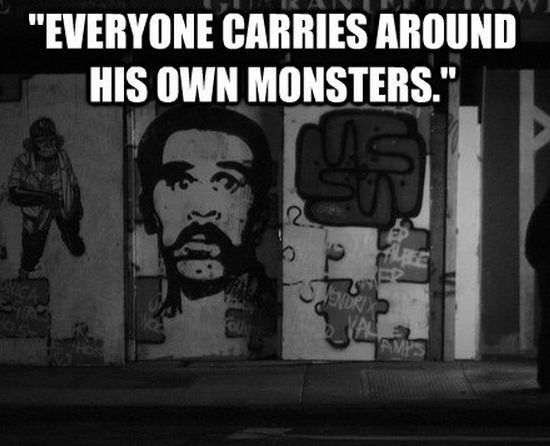 """""""Everyone carries around his own monsters."""""""