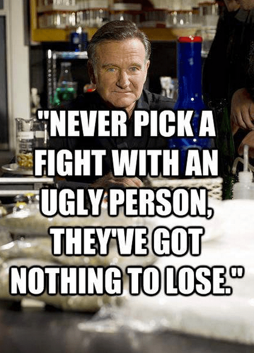 """""""Never pick a fight with an ugly person, they've got nothing to lose."""""""