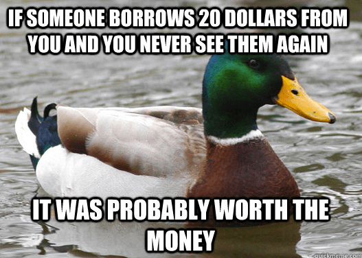 """""""If someone borrows 20 dollars from you and you never see them again it was probably worth the money."""""""