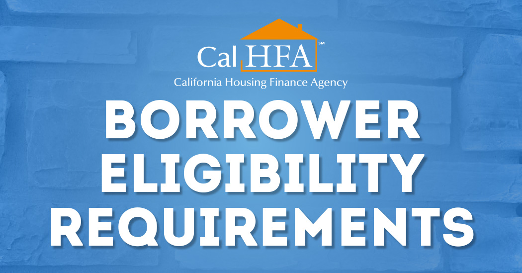 Borrower Eligibility Requirements CA Housing Finance Agency