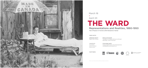 The Ward: Representations and Realities, 1890-1950, March 16-April 23, curated by Paul Bishop, Daniel Panneton, and Marisa Strom