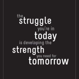 The struggle you're in today is developing the strength you need for tomorrow