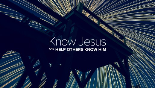 Know Jesus and Help Others Know Him