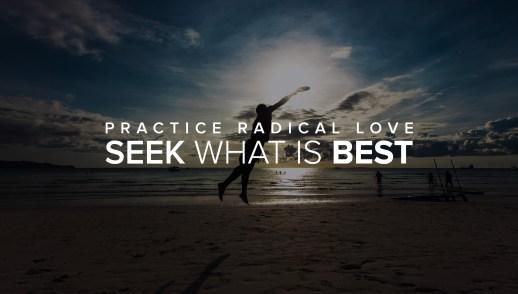Practice Radical Love: Seek What is Best
