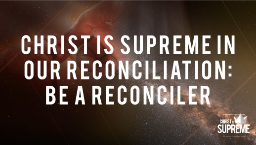 Christ Is Supreme in Our Reconciliation: Be a Reconciler