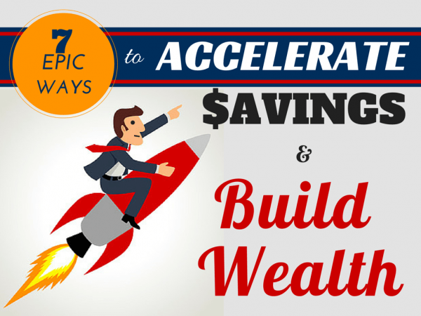 Seven Epic Ways to Accelerate Savings and Build Wealth