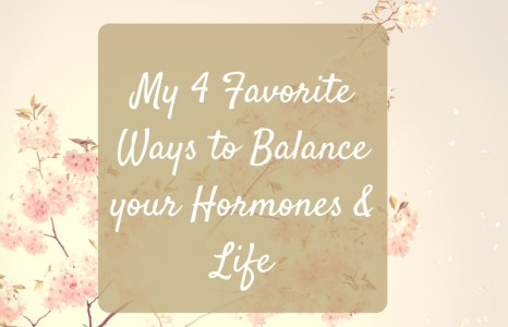 My 4 Favorite Ways to Balance your Hormones and Life