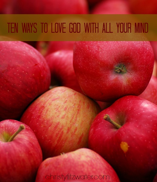 Ten Ways to Love God with All Your Mind