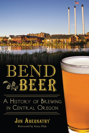 Bend Beer: A History of Brewing in Central Oregon