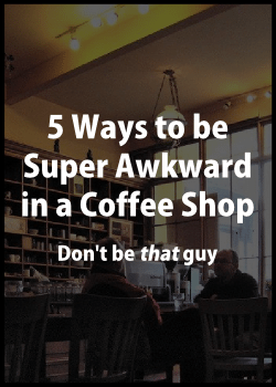 5 ways to be super awkward in a coffee shop 3
