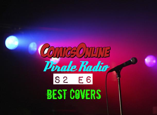 Podcast: ComicsOnline Pirate Radio S2 Ep6 - Best Covers