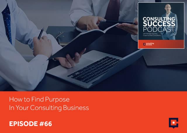 How to Find Purpose In Your Consulting Business Podcast #66