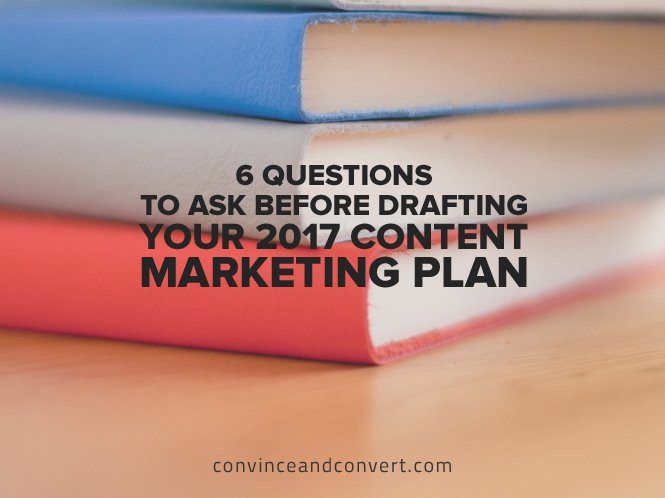 6 Questions to Ask Before Drafting Your 2017 Content Marketing Plan