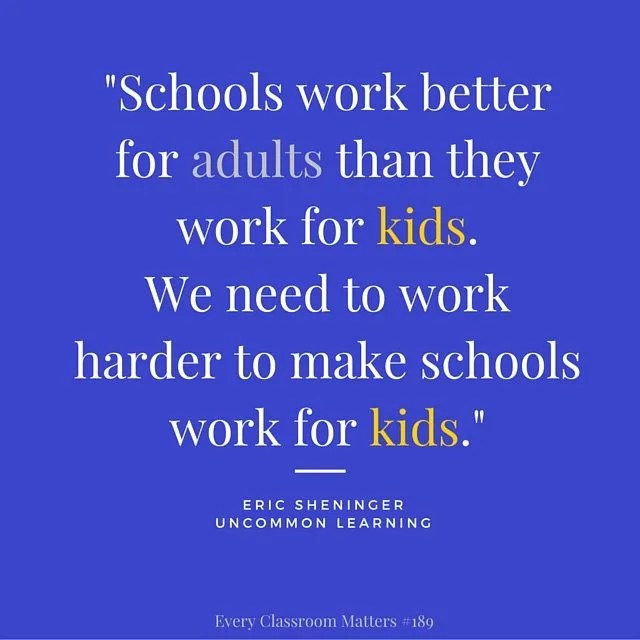 """Schools work better for adults than they work for kids. We need to work harder to make schools work for kids."" Eric Sheninger"