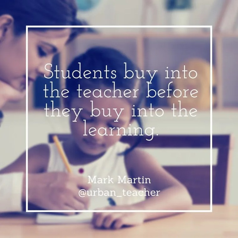 Students have to buy into the teacher before they buy into the learning. Mark Martin