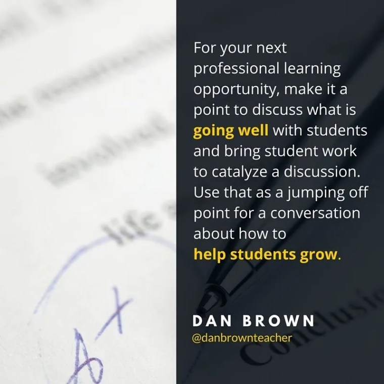 For your next professional learning opportunity, make it a point to discuss what is going well with students and bring student work to catalyze a discussion. Use that as a jumping off point for a conversation about how to help students grow. Dan Brown