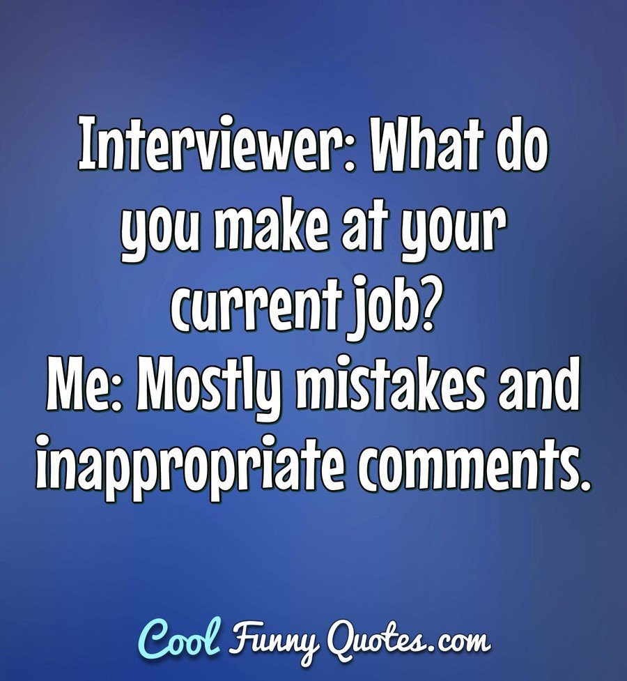 Interviewer What do you make at your current job? Me Mostly