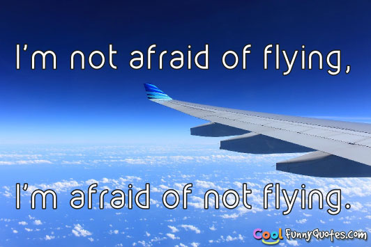 Pilot Quotes Wallpapers I M Not Afraid Of Flying I M Afraid Of Not Flying