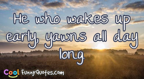 He who wakes up early, yawns all day long - allday quotes