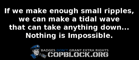 if we made enough small ripples we can make a tidal wave that can take anything down nothing is impossible copblock groups