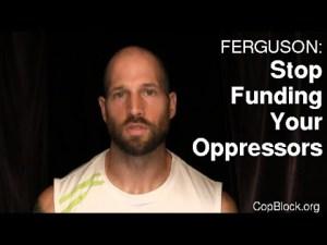 Dear Ferguson Residents: Stop Funding Your Oppressors (Video)