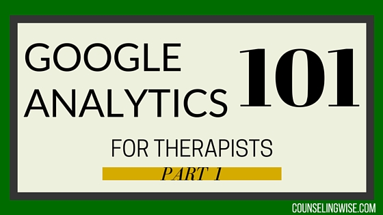 Google Analytics 101 For Therapists Part 1 - CounselingWise