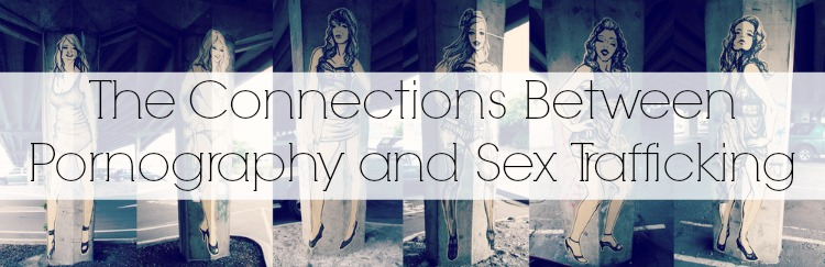 Connections Between Pornography and Sex Trafficking