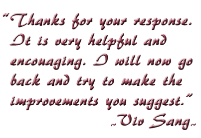 Thanks for your response. It is very helpful and encouaging. I will now go back and try to make the improvements you suggest.