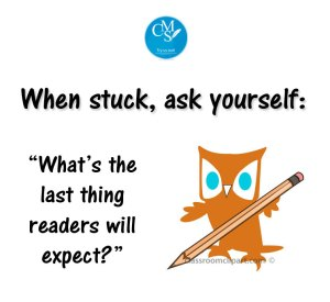 When stuck, ask yourself: What's the last thing readers will expect?