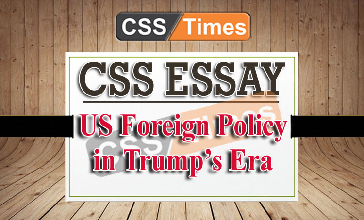 CSS Essay on US Foreign Policy in Trump\u0027s Era CSS Times Essays